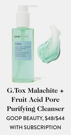 G.Tox Malachite + Fruit Acid Pore Purifying Cleanser GOOP BEAUTY, $48.00/$44.00 with subscription