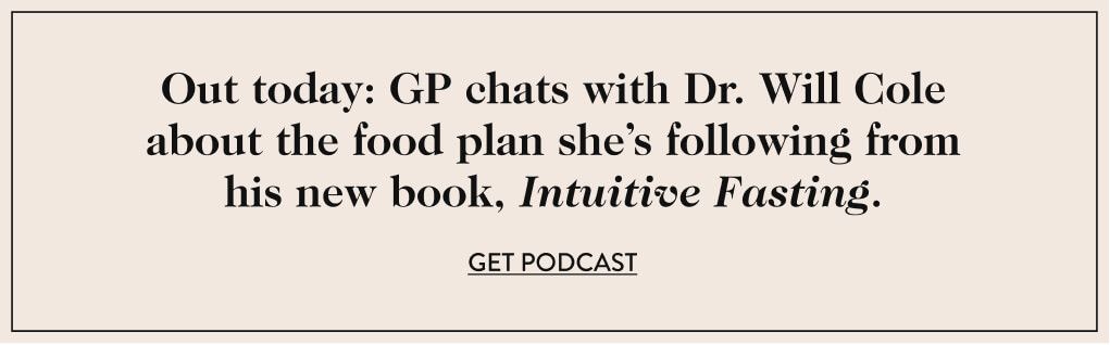 Out today: GP chats with Dr. Will Cole about the food plan she's following from his new book, Intuitive Fasting. GET PODCAST